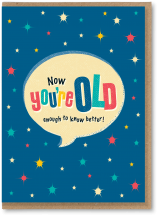 Now you're old enough to know better